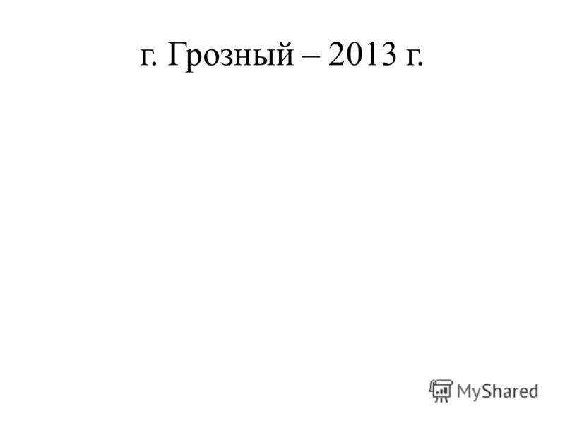 г. Грозный – 2013 г.