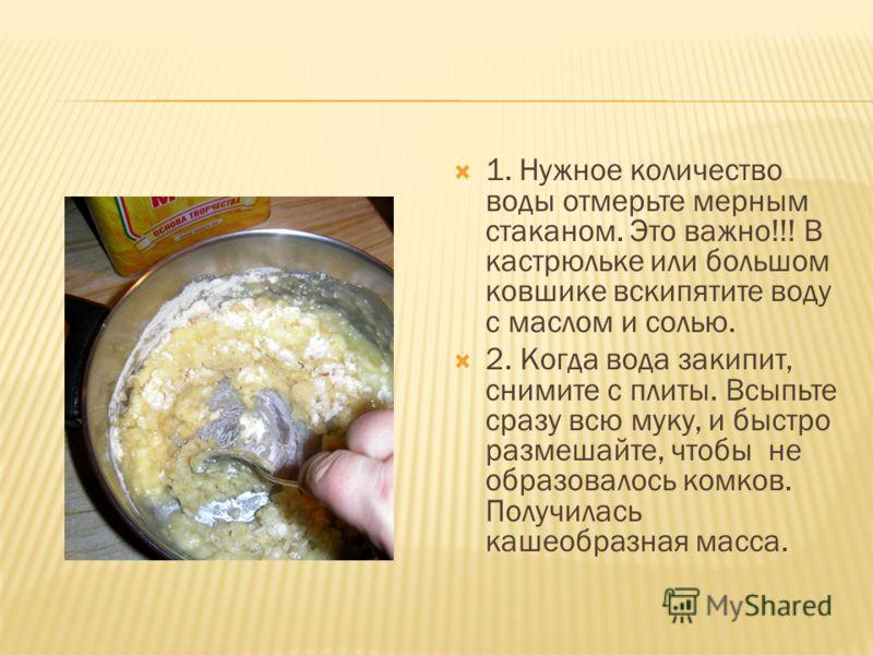 1. Нужное количество воды отмерьте мерным стаканом. Это важно!!! В кастрюльке или большом ковшике вскипятите воду с маслом и солью. 2. Когда вода закипит, снимите с плиты. Всыпьте сразу всю муку, и быстро размешайте, чтобы не образовалось комков. Пол