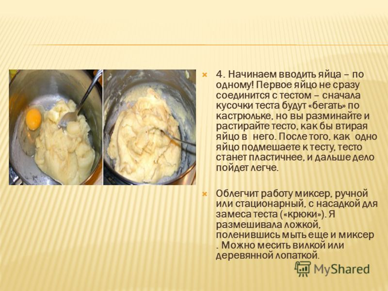 4. Начинаем вводить яйца – по одному! Первое яйцо не сразу соединится с тестом – сначала кусочки теста будут «бегать» по кастрюльке, но вы разминайте и растирайте тесто, как бы втирая яйцо в него. После того, как одно яйцо подмешаете к тесту, тесто с