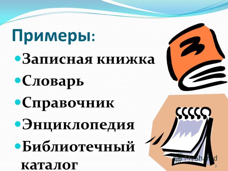 Примеры : Записная книжка Словарь Справочник Энциклопедия Библиотечный каталог 3