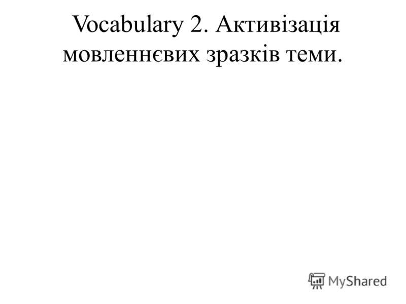 Vocabulary 2. Активізація мовленнєвих зразків теми.