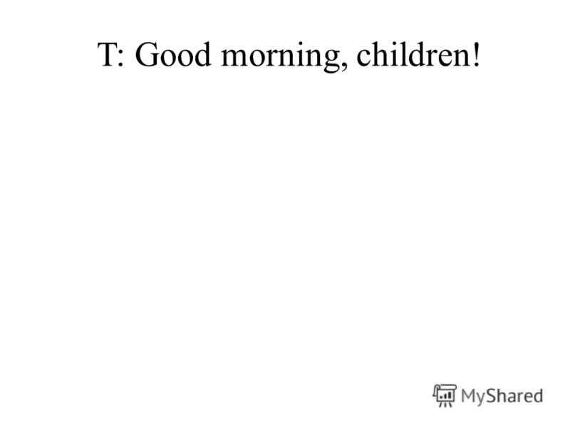 T: Good morning, children!