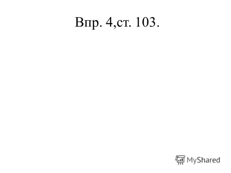 Впр. 4,ст. 103.