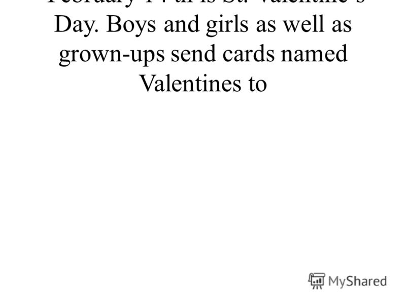 February 14 th is St. Valentines Day. Boys and girls as well as grown-ups send cards named Valentines to