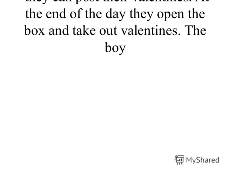 they can post their valentines. At the end of the day they open the box and take out valentines. The boy