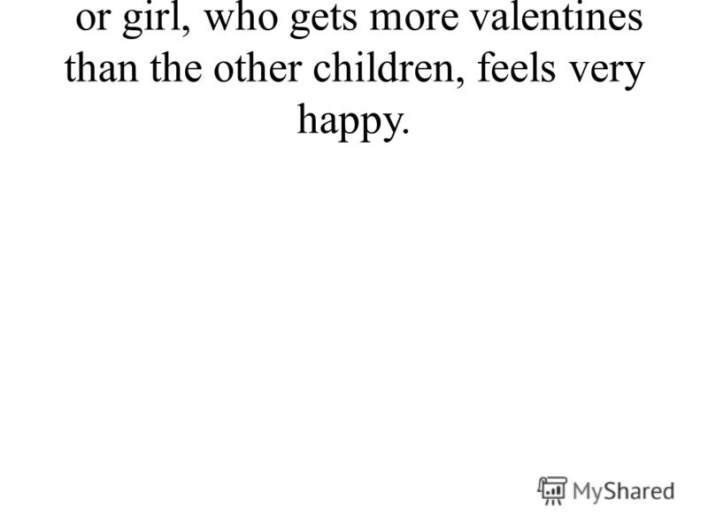 or girl, who gets more valentines than the other children, feels very happy.