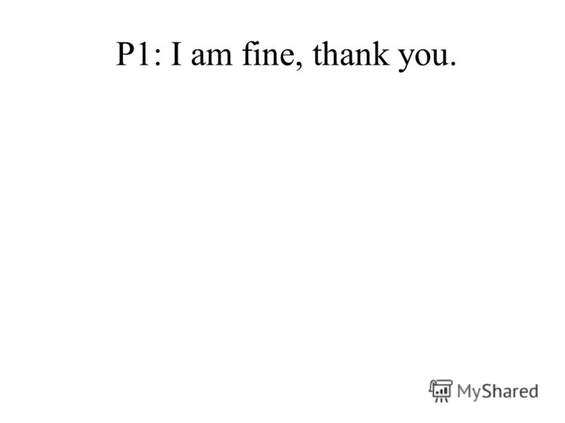 P1: I am fine, thank you.