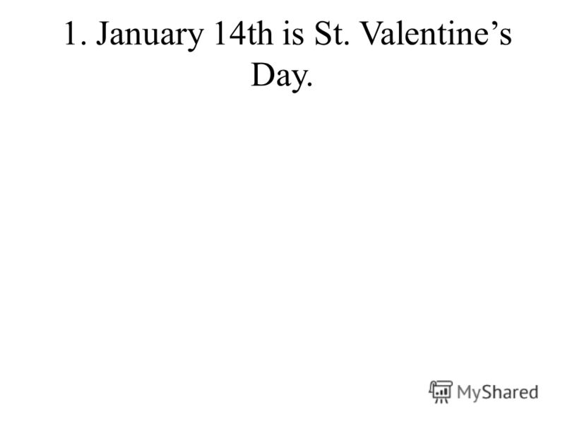 1. January 14th is St. Valentines Day.