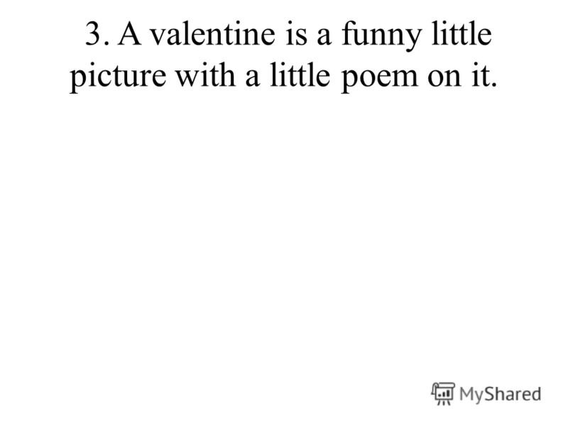 3. A valentine is a funny little picture with a little poem on it.