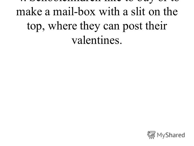 4. Schoolchildren like to buy or to make a mail-box with a slit on the top, where they can post their valentines.