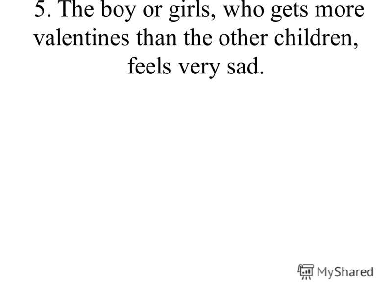 5. The boy or girls, who gets more valentines than the other children, feels very sad.