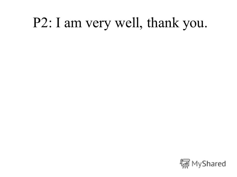 P2: I am very well, thank you.
