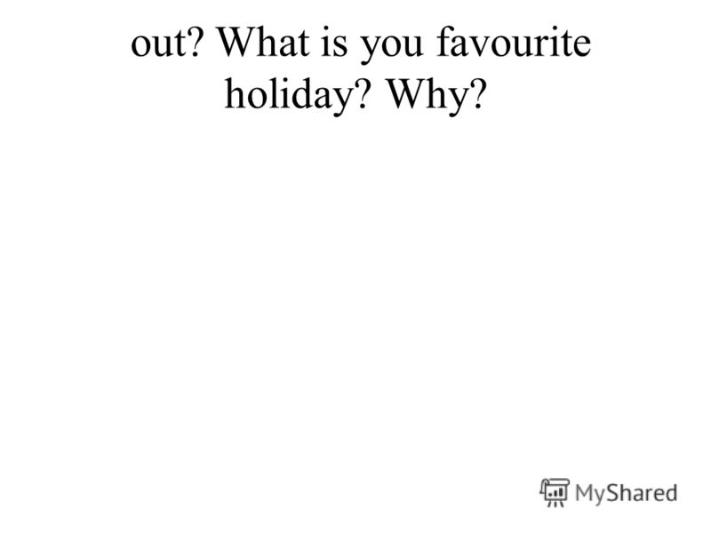 out? What is you favourite holiday? Why?