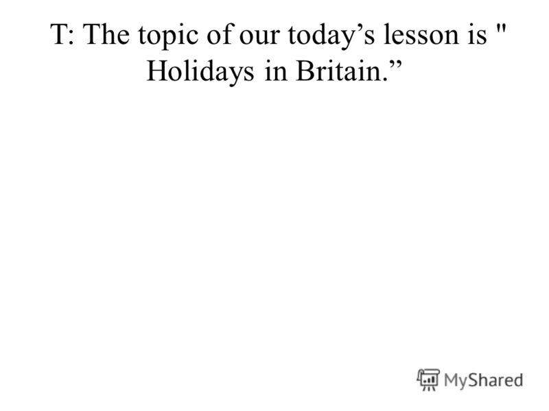 T: The topic of our todays lesson is  Holidays in Britain.
