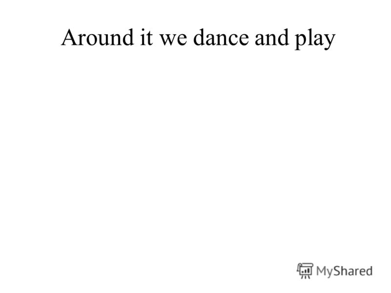 Around it we dance and play