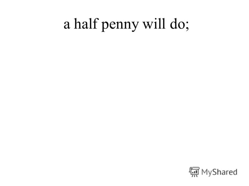 a half penny will do;