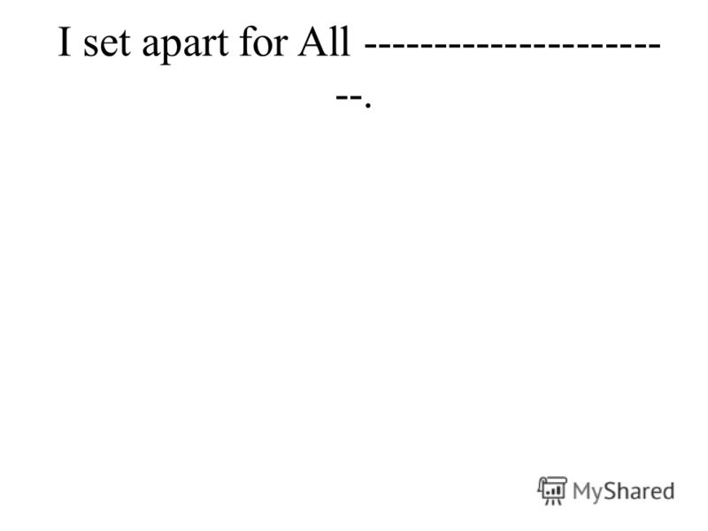 I set apart for All --------------------- --.