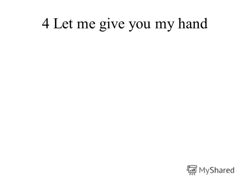 4 Let me give you my hand