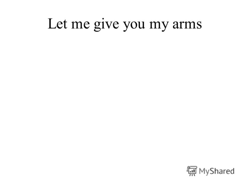 Let me give you my arms