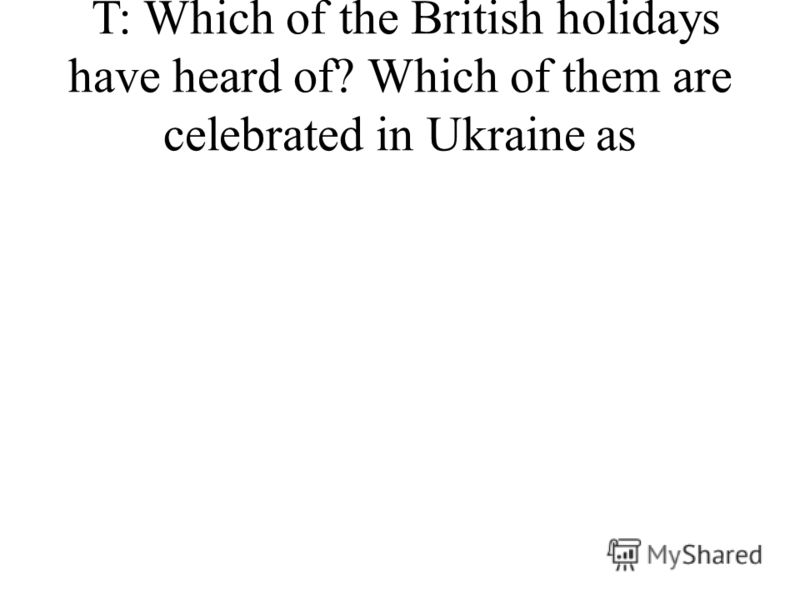T: Which of the British holidays have heard of? Which of them are celebrated in Ukraine as