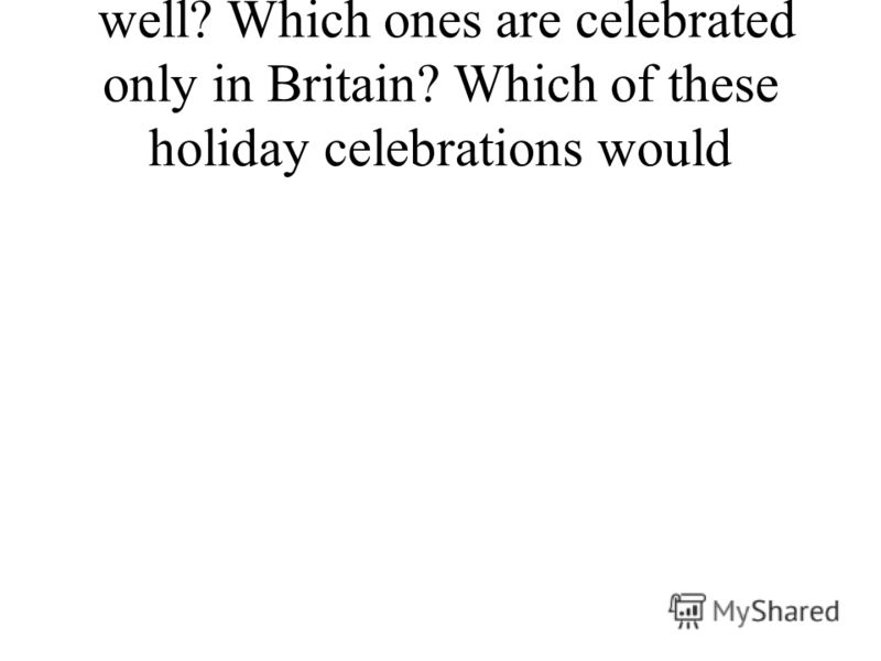 well? Which ones are celebrated only in Britain? Which of these holiday celebrations would