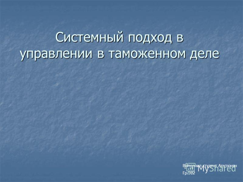 Системный подход в управлении в таможенном деле Выполнил студент Арутюнян Гр.312