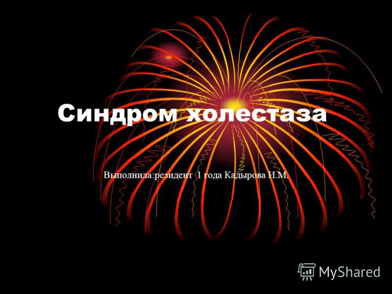 Синдром холестаза Выполнила:резидент 1 года Кадырова И.М.