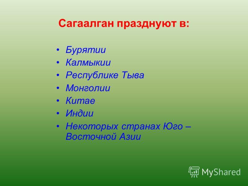 Сагаалган празднуют в: Бурятии Калмыкии Республике Тыва Монголии Китае Индии Некоторых странах Юго – Восточной Азии