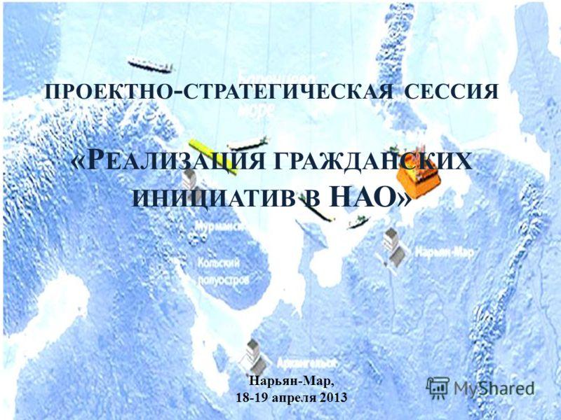 ПРОЕКТНО - СТРАТЕГИЧЕСКАЯ СЕССИЯ «Р ЕАЛИЗАЦИЯ ГРАЖДАНСКИХ ИНИЦИАТИВ В НАО» Нарьян-Мар, 18-19 апреля 2013