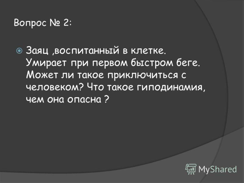 Вопрос 2: Заяц,воспитанный в клетке. Умирает при первом быстром беге. Может ли такое приключиться с человеком? Что такое гиподинамия, чем она опасна ?