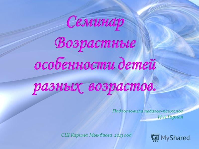Подготовила педагог-психолог И.А.Горная СШ Карима Мынбаева 2013 год