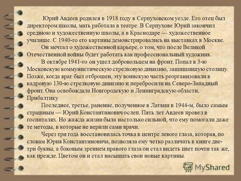 Юрий Авдеев родился в 1918 году в Серпуховском уезде. Его отец был директором школы, мать работала в театре. В Серпухове Юрий закончил среднюю и художественную школы, а в Краснодаре художественное училище. С 1940-го его картины демонстрировались на в