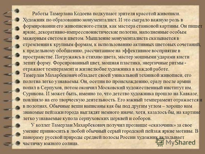 Работы Тамерлана Кодоева подкупают зрителя красотой живописи. Художник по образованию монументалист. И это сыграло важную роль в формировании его живописного стиля, как мастера станковой картины. Он пишет яркие, декоративно-импрессионистические полот