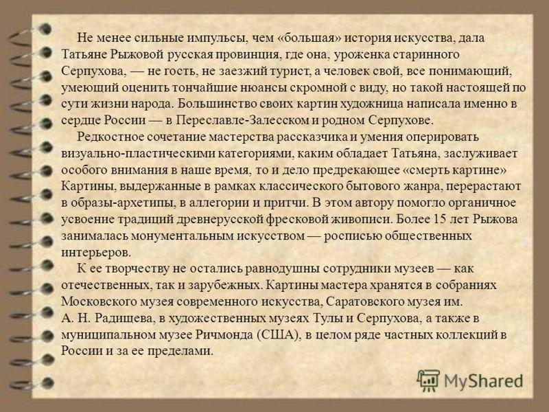 Не менее сильные импульсы, чем «большая» история искусства, дала Татьяне Рыжовой русская провинция, где она, уроженка старинного Серпухова, не гость, не заезжий турист, а человек свой, все понимающий, умеющий оценить тончайшие нюансы скромной с виду,