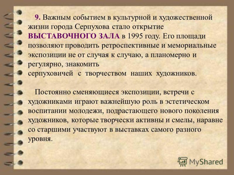 9. Важным событием в культурной и художественной жизни города Серпухова стало открытие ВЫСТАВОЧНОГО ЗАЛА в 1995 году. Его площади позволяют проводить ретроспективные и мемориальные экспозиции не от случая к случаю, а планомерно и регулярно, знакомить