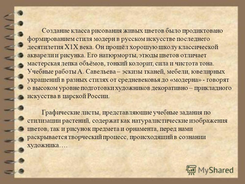 Создание класса рисования живых цветов было продиктовано формированием стиля модерн в русском искусстве последнего десятилетия Х1Х века. Он прошёл хорошую школу классической акварели и рисунка. Его натюрморты, этюды цветов отличает мастерская лепка о
