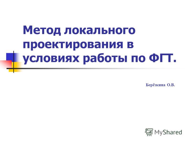 Метод локального проектирования в условиях работы по ФГТ. Берёзкина О.В.