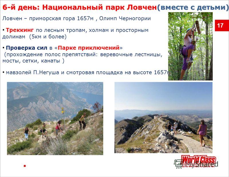17 6-й день: Национальный парк Ловчен(вместе с детьми) мавзолей П.Негуша и смотровая площадка на высоте 1657м Ловчен – приморская гора 1657м, Олимп Черногории Треккинг по лесным тропам, холмам и просторным долинам (5км и более) Проверка сил в «Парке