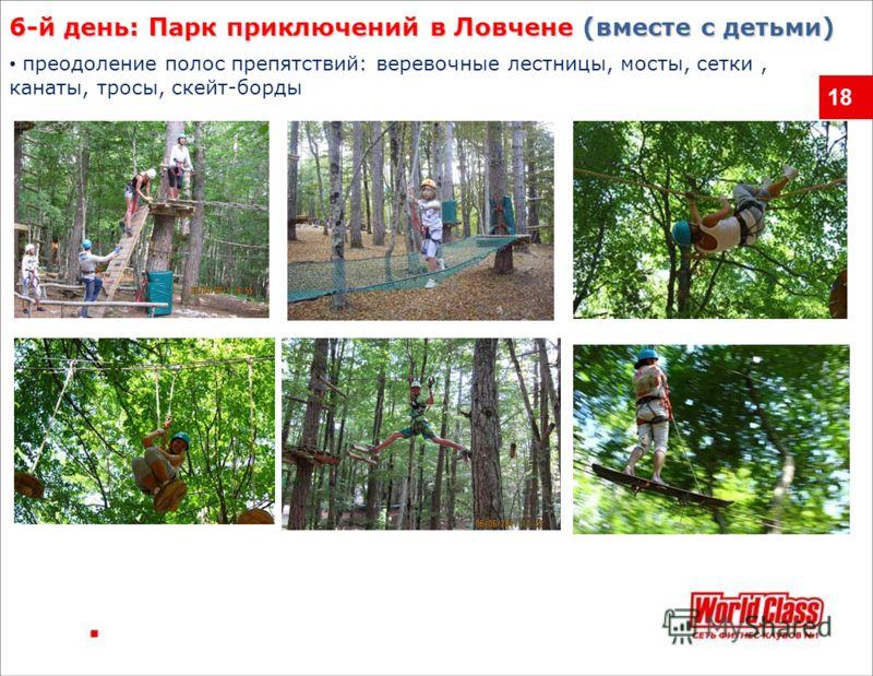 18 преодоление полос препятствий: веревочные лестницы, мосты, сетки, канаты, тросы, скейт-борды 6-й день: Парк приключений в Ловчене (вместе с детьми)