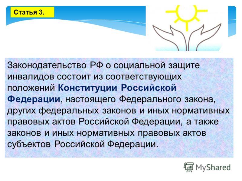 Законодательство РФ о социальной защите инвалидов состоит из соответствующих положений Конституции Российской Федерации, настоящего Федерального закона, других федеральных законов и иных нормативных правовых актов Российской Федерации, а также законо