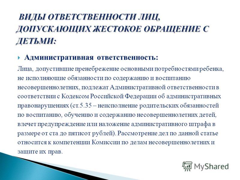 Административная ответственность: Лица, допустившие пренебрежение основными потребностями ребенка, не исполняющие обязанности по содержанию и воспитанию несовершеннолетних, подлежат Административной ответственности в соответствии с Кодексом Российско