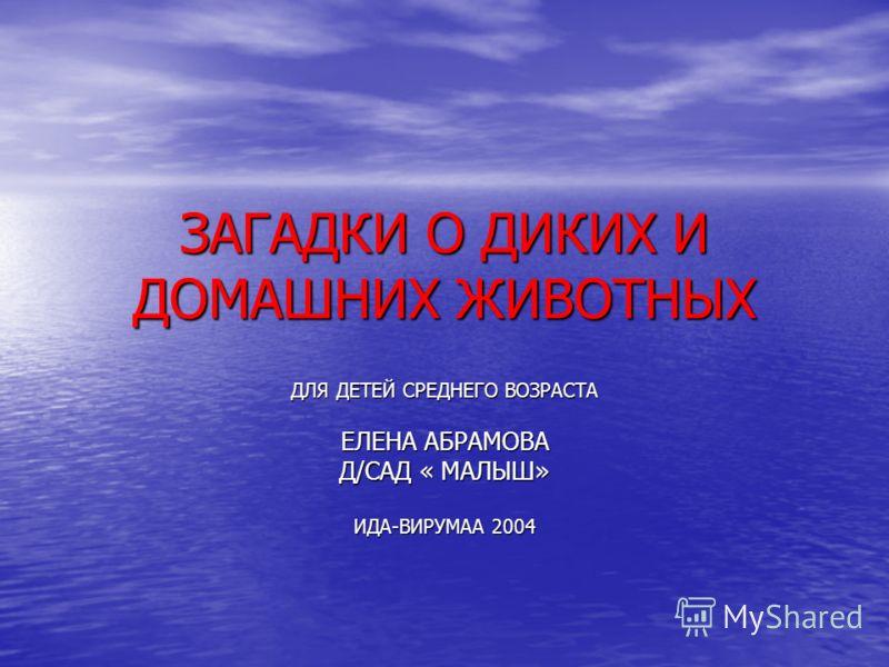 ЗАГАДКИ О ДИКИХ И ДОМАШНИХ ЖИВОТНЫХ ДЛЯ ДЕТЕЙ СРЕДНЕГО ВОЗРАСТА ЕЛЕНА АБРАМОВА Д/САД « МАЛЫШ» ИДА-ВИРУМАА 2004