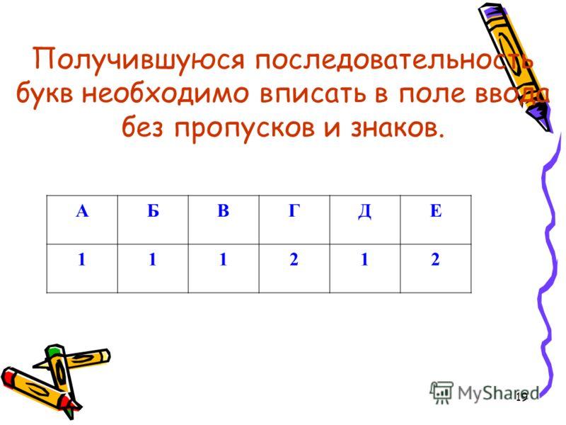 19 Получившуюся последовательность букв необходимо вписать в поле ввода без пропусков и знаков. АБВГДЕ 111212