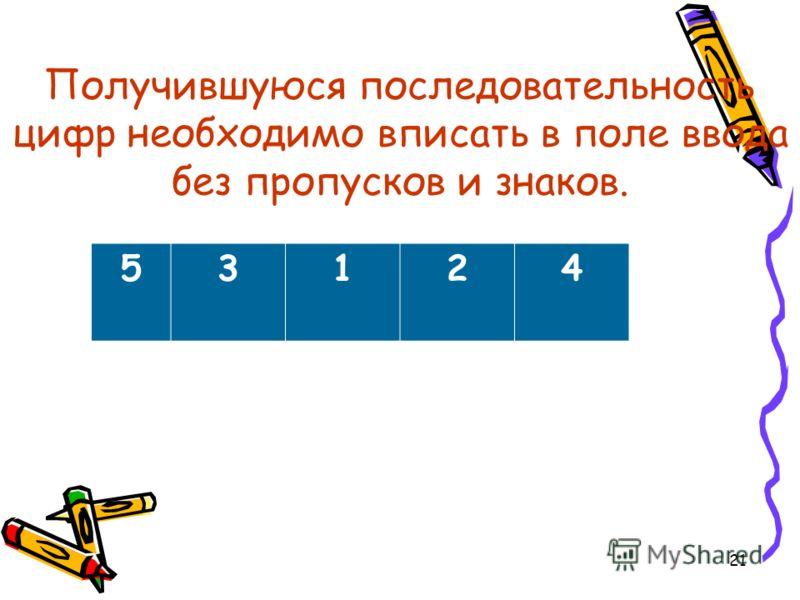 21 Получившуюся последовательность цифр необходимо вписать в поле ввода без пропусков и знаков. 53124