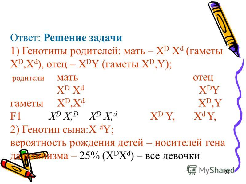51 Ответ: Решение задачи 1) Генотипы родителей: мать – Х D Х d (гаметы Х D,Х d ), отец – Х D Y (гаметы Х D,Y); родители мать отец Х D Х d Х D Y гаметы Х D,Х d Х D,Y F1 Х D Х, D Х D Х, d Х D Y, Х d Y, 2) Генотип сына:X d Y; вероятность рождения детей