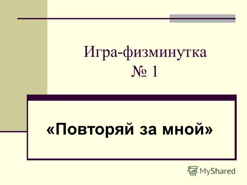 Игра-физминутка 1 «Повторяй за мной»