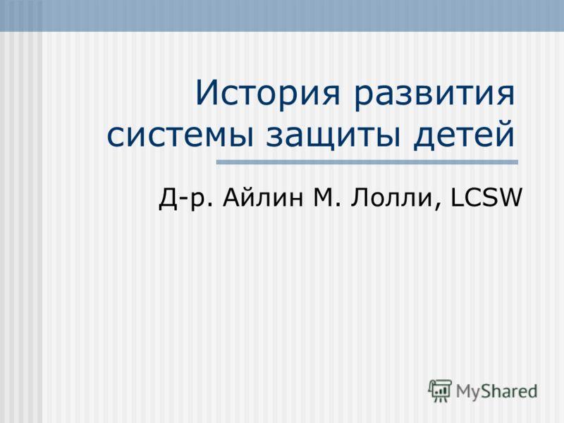 История развития системы защиты детей Д-р. Айлин М. Лолли, LCSW