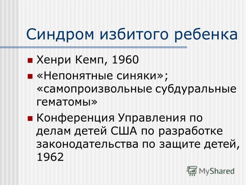 Синдром избитого ребенка Хенри Кемп, 1960 «Непонятные синяки»; «самопроизвольные субдуральные гематомы» Конференция Управления по делам детей США по разработке законодательства по защите детей, 1962