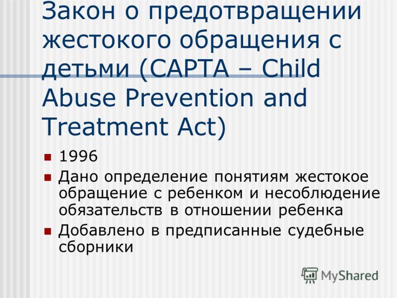 Восстановление действия Закон о предотвращении жестокого обращения с детьми (CAPTA – Child Abuse Prevention and Treatment Act) 1996 Дано определение понятиям жестокое обращение с ребенком и несоблюдение обязательств в отношении ребенка Добавлено в пр