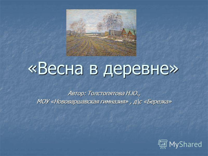 «Весна в деревне» Автор: Толстопятова Н.Ю., МОУ «Нововаршавская гимназия», д\с «Березка»